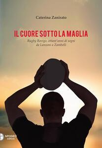 Il cuore sotto la maglia. Rugby Rovigo, ottant'anni di sogni da Lanzoni a Zambelli