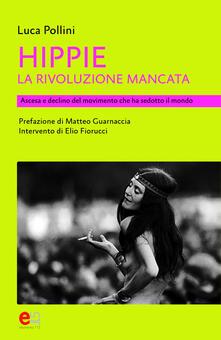 Hippie. La rivoluzione mancata. Ascesa e declino del movimento che ha sedotto il mondo - Luca Pollini - copertina