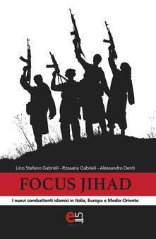Focus Jihad. I nuovi combattenti islamici in Italia, Europa e Medio Oriente - Rossana Gabrieli,Alessandro Denti,Lino Stefano Gabrieli - ebook