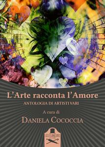 L' arte racconta l'amore. Antologia di artisti vari