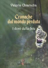 Libro Cronache dal mondo perduto. Vol. 1: doni delle fate, I. Valeria Chiaradia