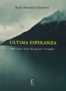 Ultima esperanza. Nel cuore della Patagonia selvaggia - Paolo Ferruccio Cuniberti - copertina