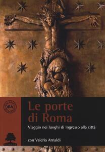 Le porte di Roma. Viaggio nei luoghi di ingresso