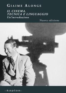 Il cinema. Tecnica e linguaggio. Un'introduzione - Giaime Alonge - copertina