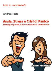 Ansia, stress e crisi di panico. Strategie operative per conoscerle e combatterle - Andrea Testa - copertina