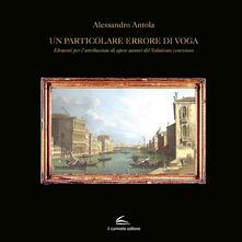 Un particolare errore di voga. Elementi per l'attribuzione di opere minori del Vedutismo veneziano - Alessandro Antola - copertina