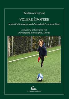 Volere è potere: storie di vita esemplari dal mondo del calcio italiano - Gabriele Pascale - copertina