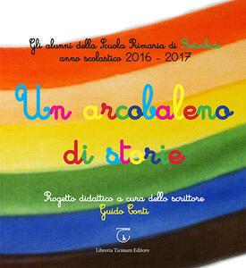 Un arcobaleno di storie. Progetto didattico Scuola primaria di Retorbido anno scolastico 2016-2017. Ediz. illustrata