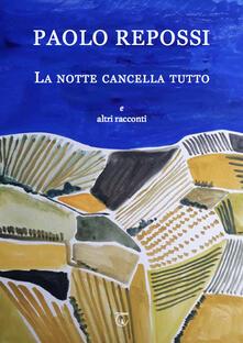 La notte cancella tutto e altri racconti - Paolo Repossi - copertina
