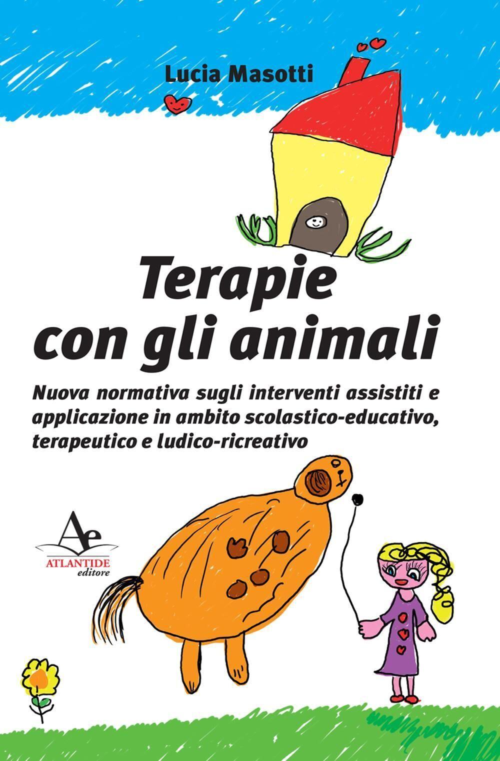 Terapie con gli animali. Nuova normativa sugli interventi assistiti e applicazione in ambito scolastico-educativo, terapeutico e ludico-ricreativo