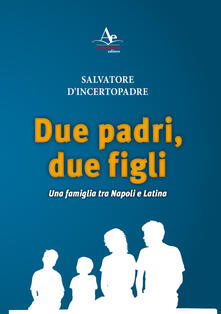 Due padri, due figli. Una famiglia tra Napoli e Latina - Salvatore D'Incertopadre - copertina