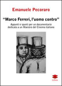 Marco Ferreri, l'uomo contro. Appunti e spunti per un documentario dedicato a un maestro del cinema italiano
