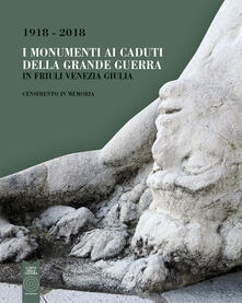 I monumenti ai caduti della Grande Guerra in Friuli Venezia Giulia. Censimento in memoria (1918-2018) - copertina