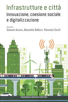 Infrastrutture e città: innovazione, coesione sociale e digitalizzazione - Giovanni Azzone,Alessandro Balducci,Piercesare Secchi - copertina