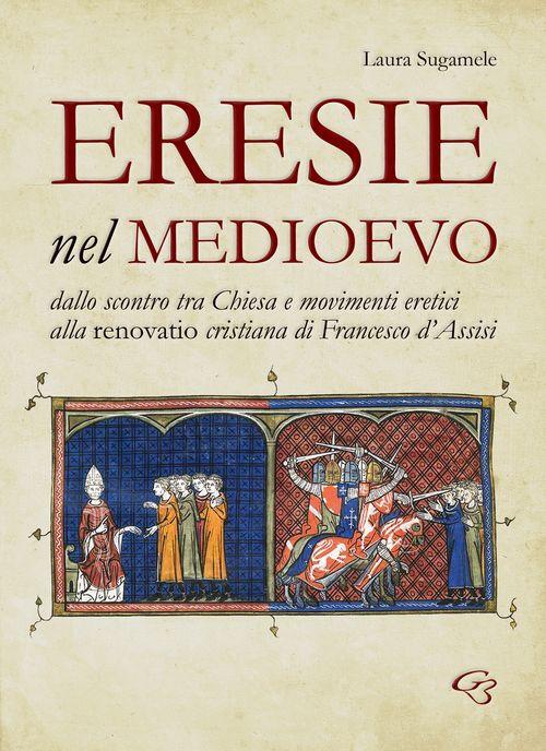 Eresie nel Medioevo. Dallo scontro tra Chiesa e movimenti eretici alla renovatio cristiana di Francesco d'Assisi