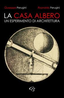 La casa albero. Un esperimento di architettura - Raynaldo Perugini,Giuseppe Perugini - copertina