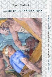 Come in uno specchio. Michelagniolo e gli ultimi due lieder per la Cappella Paolina. Ediz. italiana e inglese - Paolo Carloni - copertina