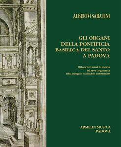 Gli organi della Pontificia Basilica del Santo a Padova. Ottocento anni di storia ed arte organaria nell'insigne santuario antoniano