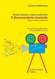 Musica classica e mezzo audiovisivo. Il documentario musicale. Generi, forme e produzione. Con una breve guida pratica all'uso di Final Cut Pro X