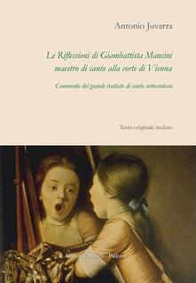 Le riflessioni di Giambattista Mancini, maestro di canto alla corte di Vienna. Commento del grande trattato di canto settecentesco