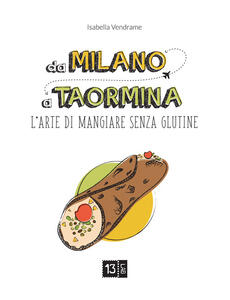 Da Milano a Taormina. L'arte di mangiare senza glutine. Ediz. illustrata