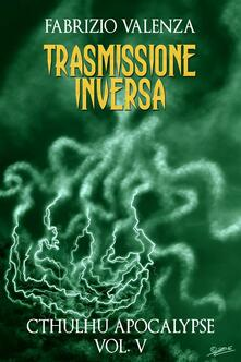 Trasmissione inversa. Cthulhu apocalypse. Vol. 5 - Fabrizio Valenza - ebook