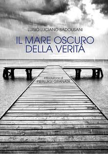 Il mare oscuro della verità - Luisio Luciano Badolisani - copertina