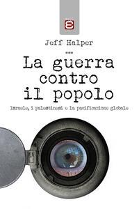 La guerra contro il popolo. Isreale, i palestinesi e la pacificazione globale - Jeff Halper - copertina