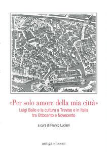 «Per solo amore della mia città» Luigi Bailo e la cultura a Treviso e in Italia tra Ottocento e Novecento