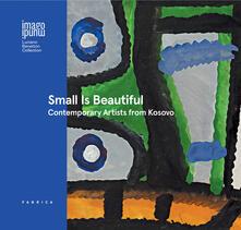 Ilmeglio-delweb.it Small is beautiful. Contemporary artists from Kosovo. Ediz. italiana, inglese e albanese Image