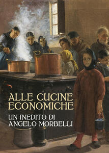 Alle cucine economiche. Un inedito di Angelo Morbelli. Ediz. illustrata