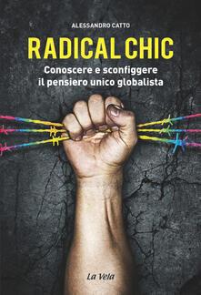 Radical chic. Conoscere e sconfiggere il pensiero unico globalista - Alessandro Catto - copertina