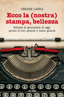 Ecco la (nostra) stampa, bellezza. Ritratti di giornalisti di oggi, alcuni di ieri, grandi e meno grandi - Cesare Lanza - copertina