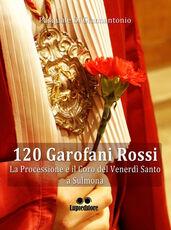 Libro 120 garofani rossi. La processione e il coro del Venerdi Santo a Sulmona Pasquale Di Giannantonio