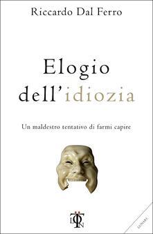 Elogio dell'idiozia. Un maldestro tentativo di farmi capire - Riccardo Dal Ferro - copertina