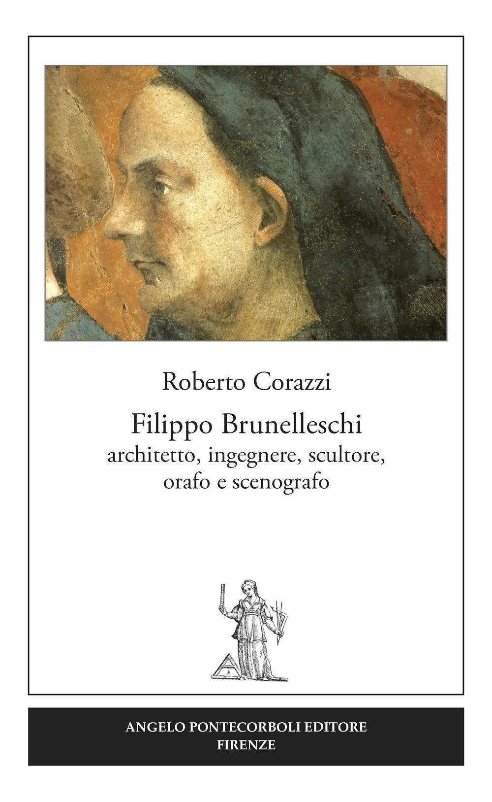 Filippo Brunelleschi. Architetto, ingegnere, scultore, orafo e scenografo