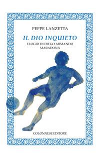Il Il dio inquieto. Elogio di Diego Armando Maradona - Lanzetta Peppe - wuz.it
