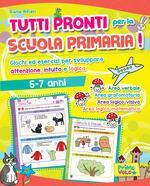 Tutti pronti per la scuola primaria! Giochi ed esercizi per sviluppare attenzione, intuito e logica. 5-7 anni. Ediz. a colori