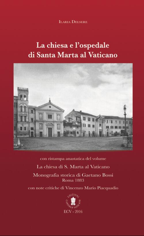 La chiesa e l'ospedale di Santa Marta al Vaticano. Con ristampa anastatica: «La chiesa di S. Marta al Vaticano» (Roma, 1883)