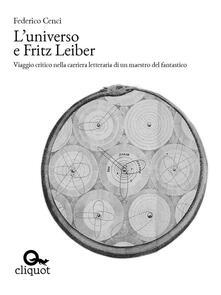 L' universo e Fritz Leiber. Viaggio critico nella carriera letteraria di un maestro del fantastico - Federico Cenci - ebook