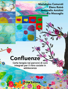 Confluenze. L'arte terapia nei percorsi di cura integrati per il ritiro sociale in adolescenza - MariaLuisa Camurati,Elena Rainò,Antonella Anichini - copertina