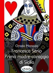 Francesca Serio. Prima madre-coraggio di Sicilia - Orazio Mancuso - copertina