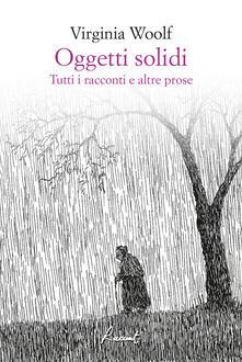 Oggetti solidi. Tutti i racconti e altre prose - Adriana Bottini,Francesca Duranti,Liliana Rampello,Virginia Woolf - ebook