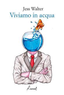 Viviamo in acqua - Jess Walter,Maurizio Bartocci - ebook