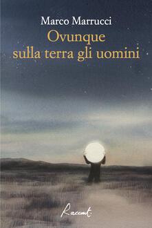 Ovunque sulla terra gli uomini - Marco Marrucci - ebook