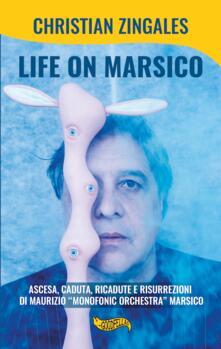 Life on Marsico. Ascesa, caduta, ricadute e risurrezioni di Maurizio «Monofonic Orchestra» Marsico.pdf