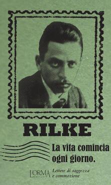 La vita comincia ogni giorno. Lettere di saggezza e commozione - Rainer Maria Rilke - copertina