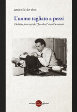 Libro L' uomo tagliato a pezzi. Anni 60, entra la Corte Antonio De Vito