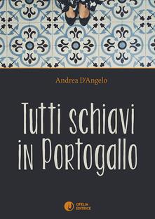 Tutti schiavi in Portogallo - Andrea D'Angelo - copertina