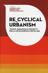 Libro Re-Cyclical Urbanism. Visioni, paradigmi e progetti per la metamorfosi circolare Maurizio Carta , Barbara Lino , Daniele Ronsivalle